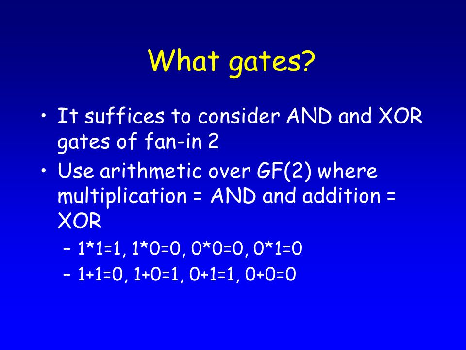 What gates? It suffices to consider AND and XOR gates of fan-in 2 Use arithmetic over GF(2) where multiplication = AND and addition = XOR –1*1=1, 1*0=