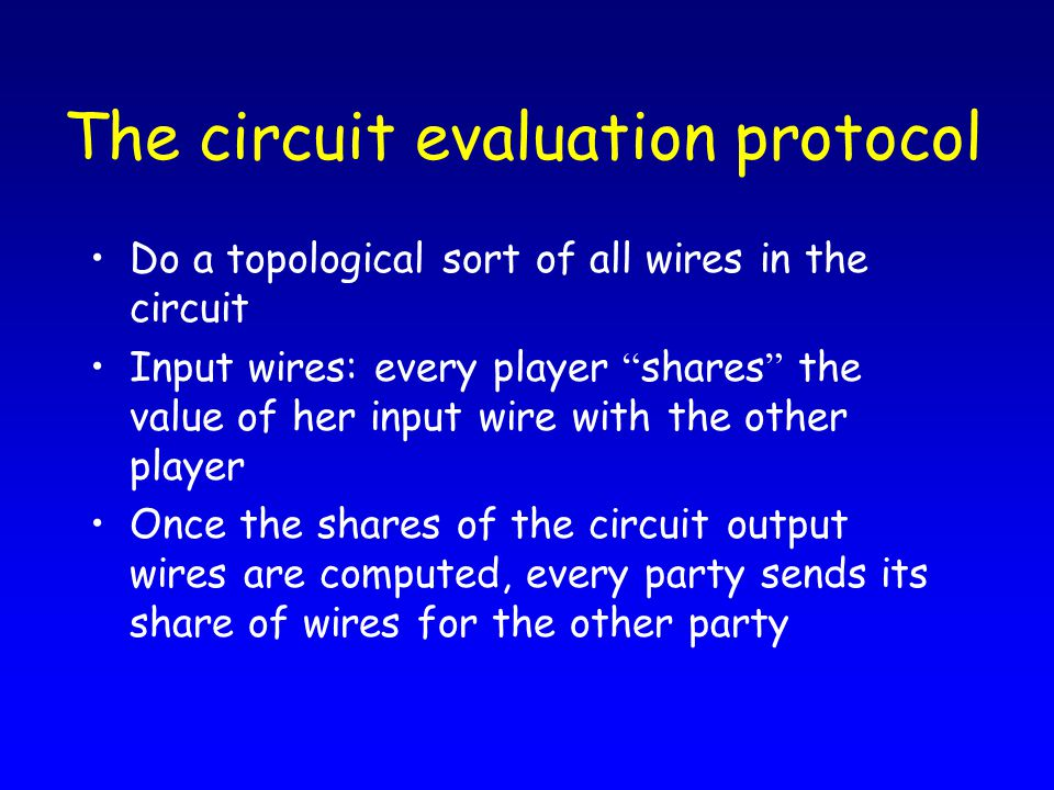 """The circuit evaluation protocol Do a topological sort of all wires in the circuit Input wires: every player """" shares """" the value of her input wire wit"""