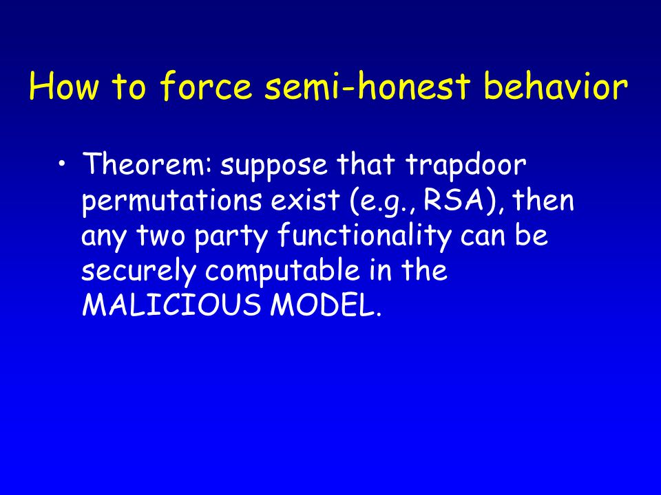 How to force semi-honest behavior Theorem: suppose that trapdoor permutations exist (e.g., RSA), then any two party functionality can be securely comp