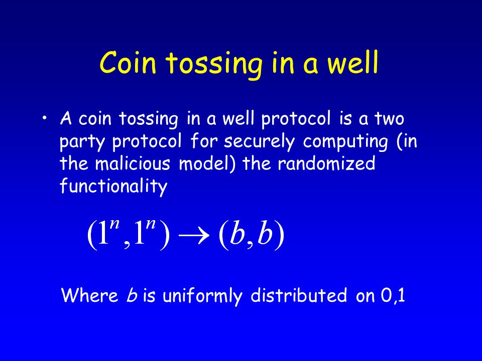 Coin tossing in a well A coin tossing in a well protocol is a two party protocol for securely computing (in the malicious model) the randomized functionality Where b is uniformly distributed on 0,1