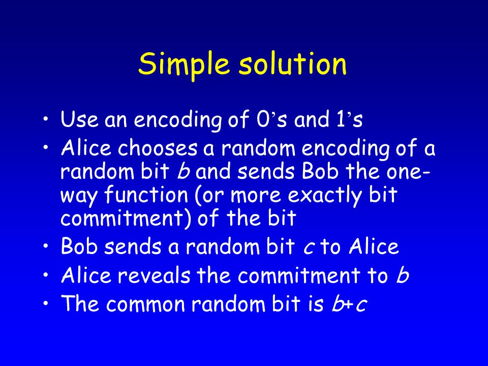 Simple solution Use an encoding of 0 ' s and 1 ' s Alice chooses a random encoding of a random bit b and sends Bob the one- way function (or more exactly bit commitment) of the bit Bob sends a random bit c to Alice Alice reveals the commitment to b The common random bit is b+c