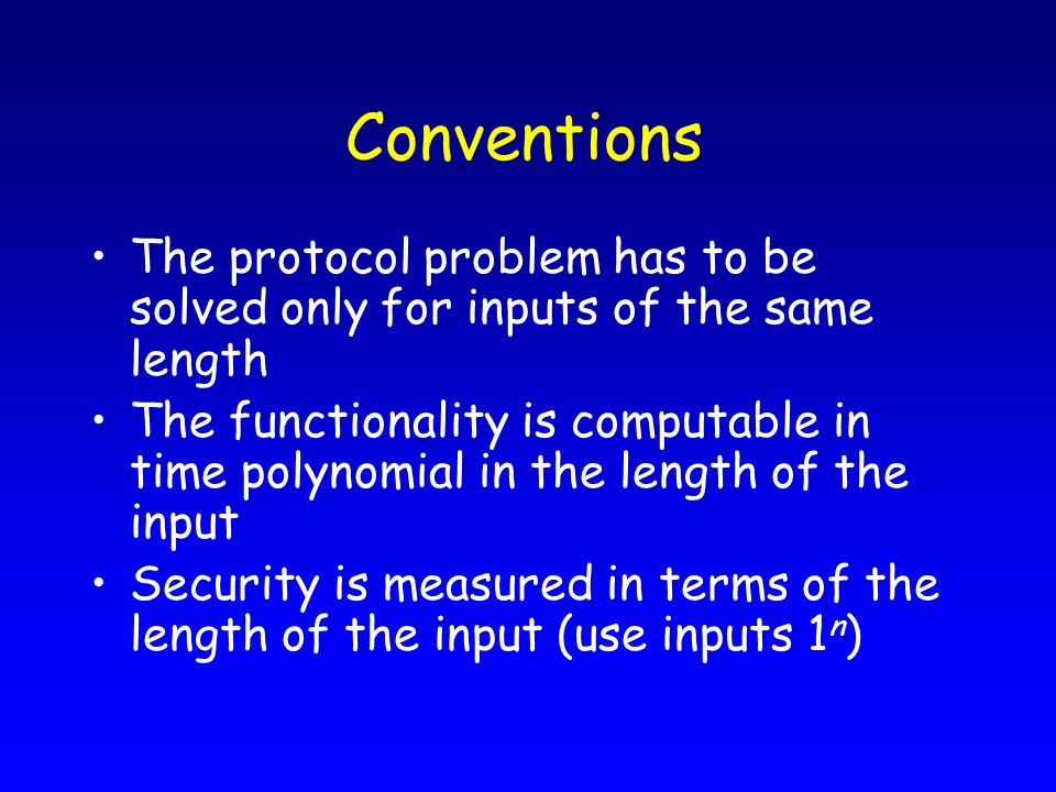Conventions The protocol problem has to be solved only for inputs of the same length The functionality is computable in time polynomial in the length of the input Security is measured in terms of the length of the input (use inputs 1 n )