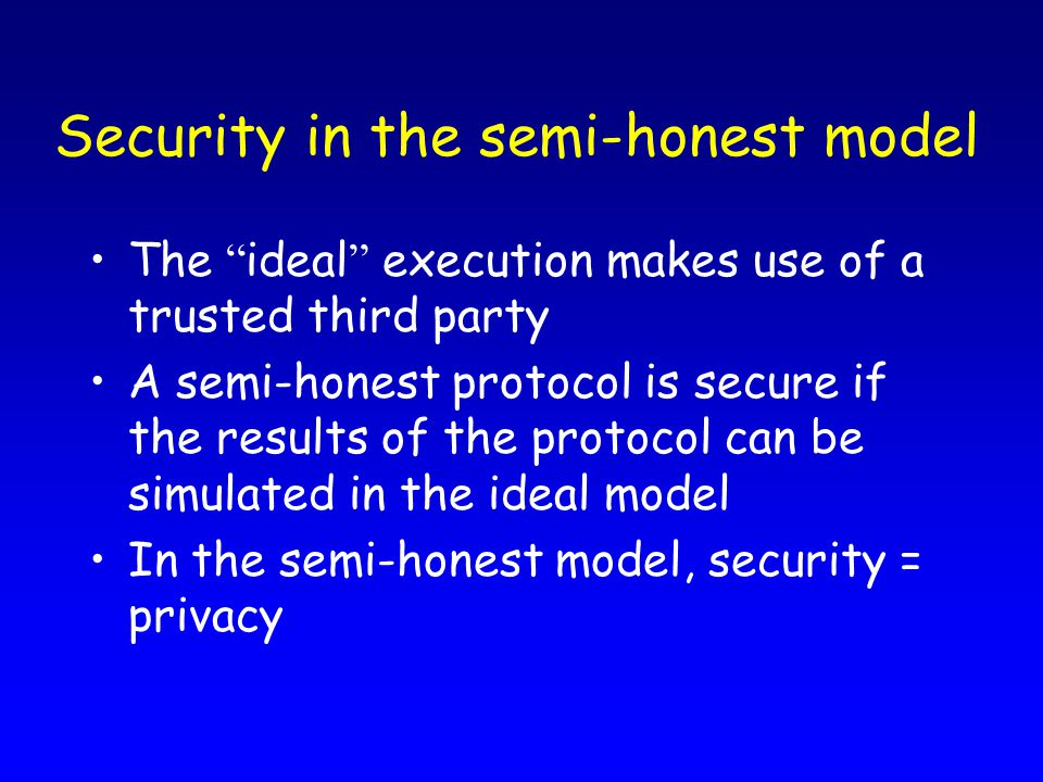 Security in the semi-honest model The ideal execution makes use of a trusted third party A semi-honest protocol is secure if the results of the protocol can be simulated in the ideal model In the semi-honest model, security = privacy