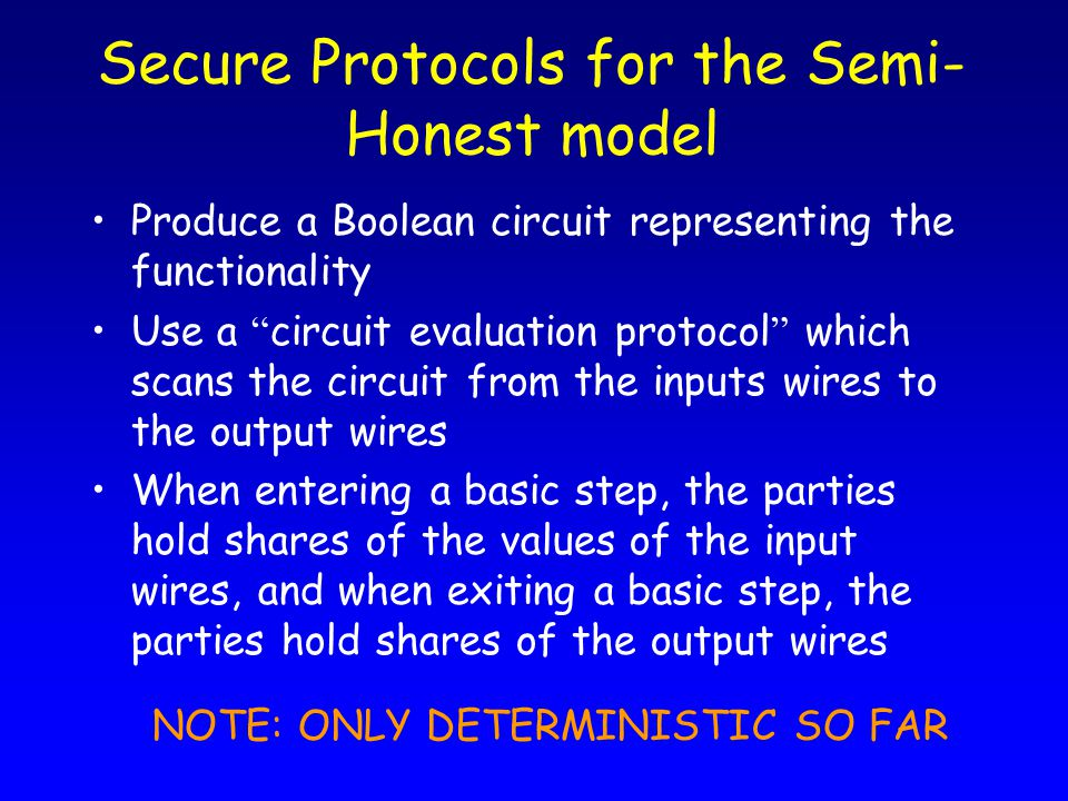 """Secure Protocols for the Semi- Honest model Produce a Boolean circuit representing the functionality Use a """" circuit evaluation protocol """" which scans"""