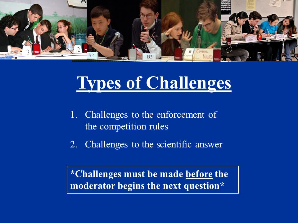 Types of Challenges 1.Challenges to the enforcement of the competition rules 2.Challenges to the scientific answer *Challenges must be made before the moderator begins the next question*