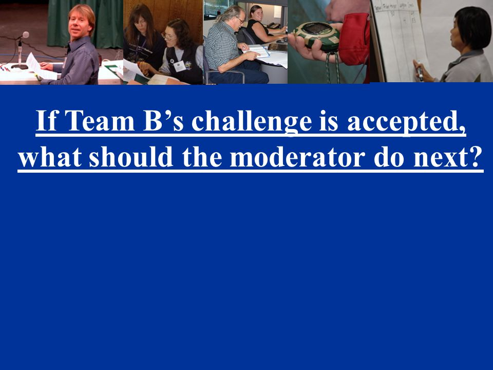If Team B's challenge is accepted, what should the moderator do next