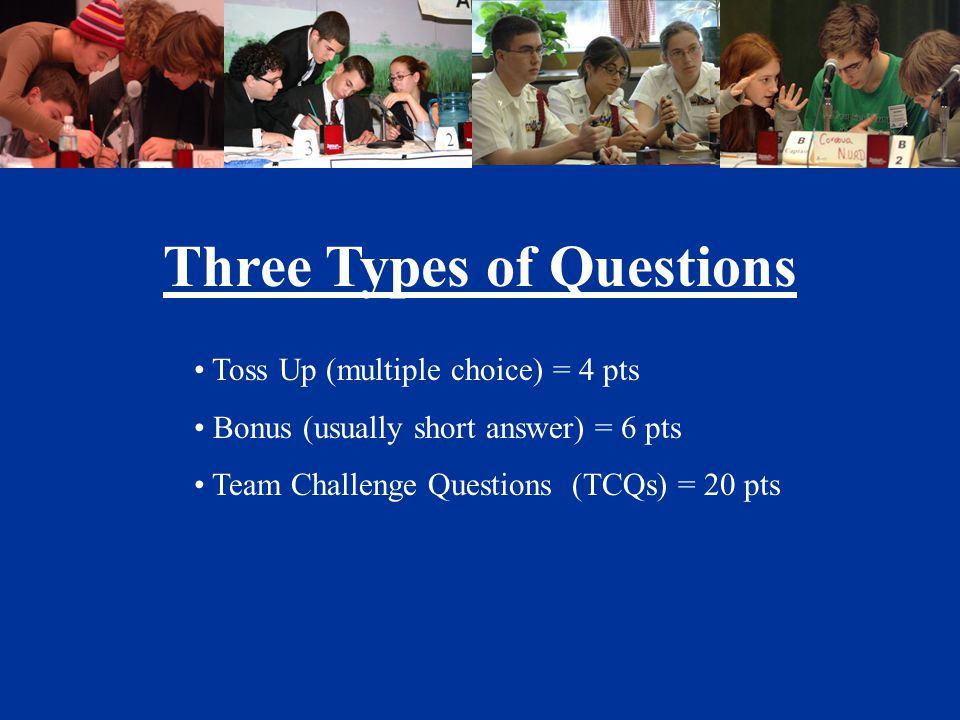 Three Types of Questions Toss Up (multiple choice) = 4 pts Bonus (usually short answer) = 6 pts Team Challenge Questions (TCQs) = 20 pts