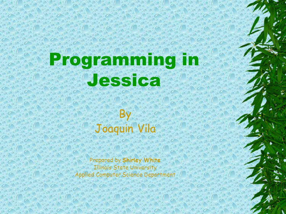 Programming in Jessica By Joaquin Vila Prepared by Shirley White Illinois State University Applied Computer Science Department