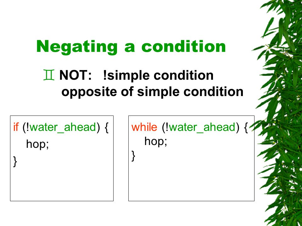 Negating a condition if (!water_ahead) { hop; } ` NOT:!simple condition opposite of simple condition while (!water_ahead) { hop; }