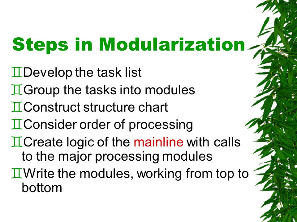 Steps in Modularization `Develop the task list `Group the tasks into modules `Construct structure chart `Consider order of processing `Create logic of the mainline with calls to the major processing modules `Write the modules, working from top to bottom