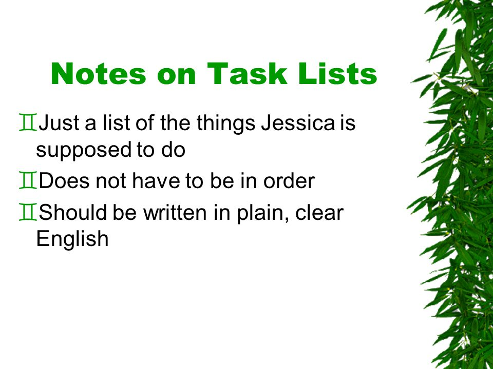 Notes on Task Lists `Just a list of the things Jessica is supposed to do `Does not have to be in order `Should be written in plain, clear English