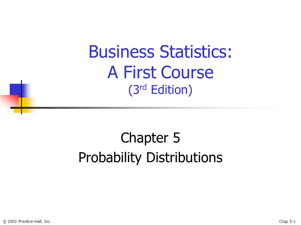 © 2003 Prentice-Hall, Inc.Chap 5-1 Business Statistics: A First Course (3 rd Edition) Chapter 5 Probability Distributions
