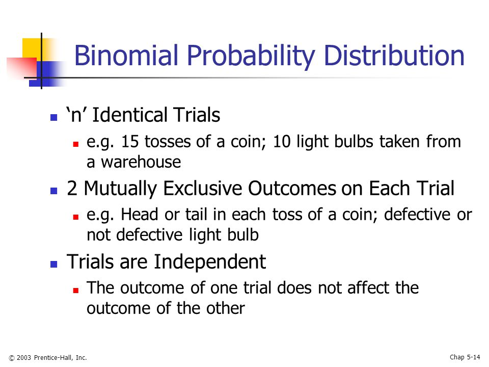 © 2003 Prentice-Hall, Inc. Chap 5-14 Binomial Probability Distribution 'n' Identical Trials e.g. 15 tosses of a coin; 10 light bulbs taken from a ware