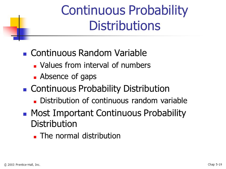 © 2003 Prentice-Hall, Inc. Chap 5-19 Continuous Probability Distributions Continuous Random Variable Values from interval of numbers Absence of gaps C