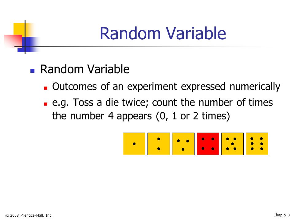 © 2003 Prentice-Hall, Inc. Chap 5-3 Random Variable Outcomes of an experiment expressed numerically e.g. Toss a die twice; count the number of times t