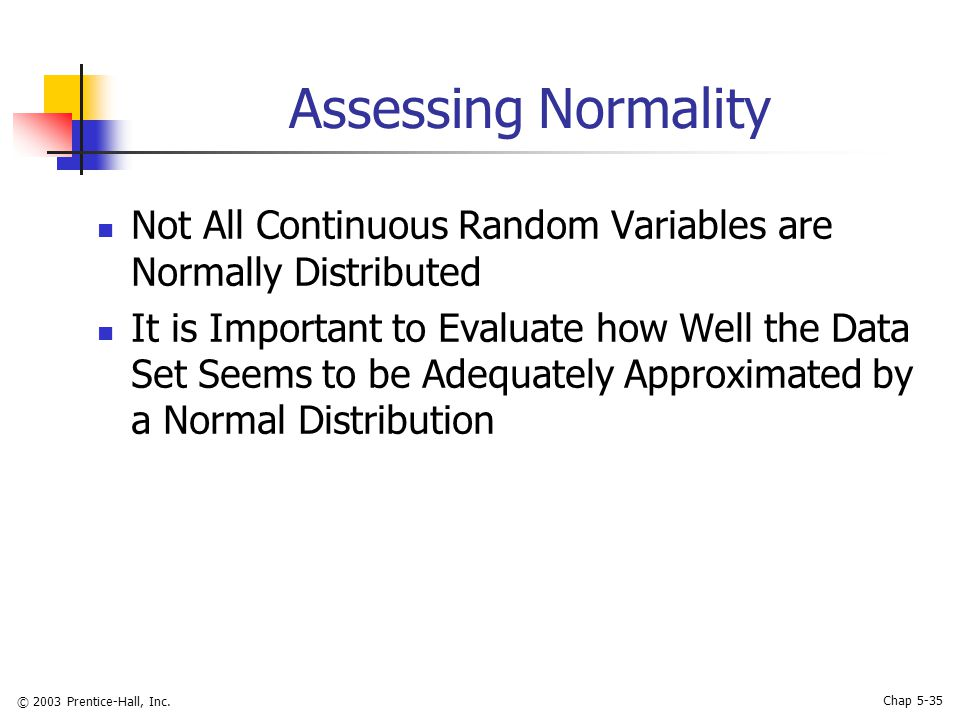 © 2003 Prentice-Hall, Inc. Chap 5-35 Assessing Normality Not All Continuous Random Variables are Normally Distributed It is Important to Evaluate how