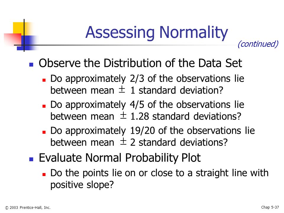 © 2003 Prentice-Hall, Inc. Chap 5-37 Assessing Normality Observe the Distribution of the Data Set Do approximately 2/3 of the observations lie between