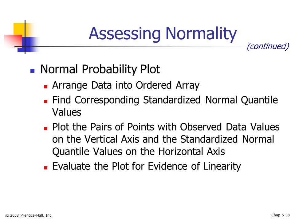 © 2003 Prentice-Hall, Inc. Chap 5-38 Assessing Normality Normal Probability Plot Arrange Data into Ordered Array Find Corresponding Standardized Norma