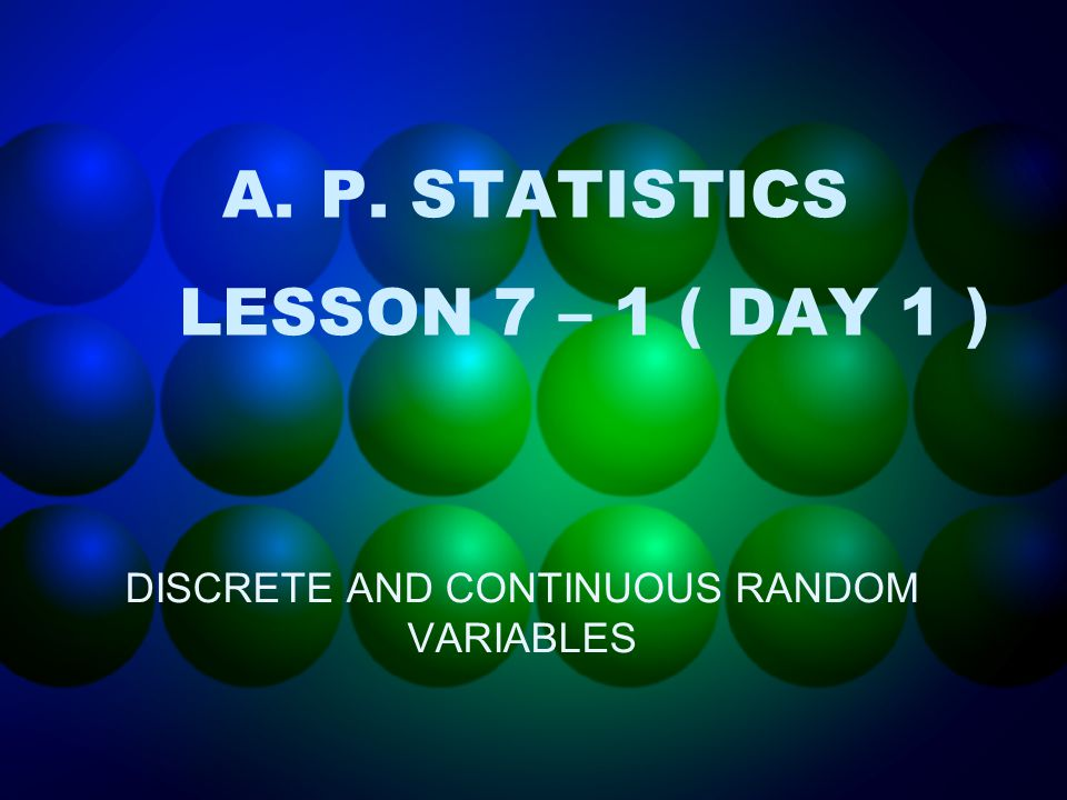 A.P. STATISTICS LESSON 7 – 1 ( DAY 1 ) DISCRETE AND CONTINUOUS RANDOM VARIABLES
