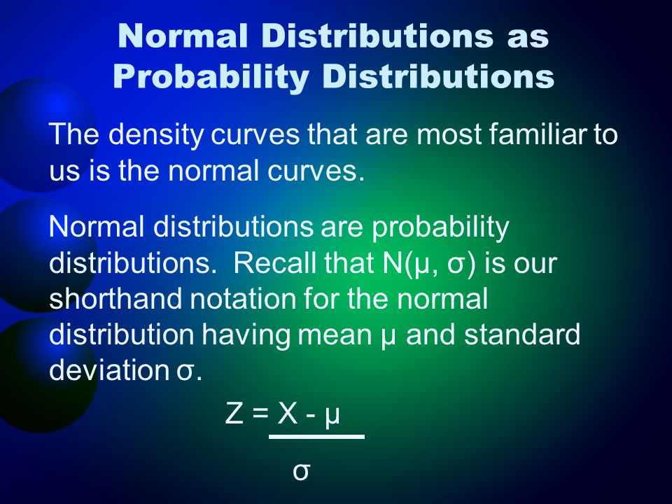 Normal Distributions as Probability Distributions The density curves that are most familiar to us is the normal curves. Normal distributions are proba