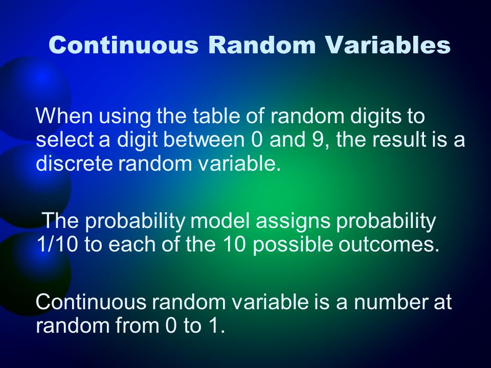 Continuous Random Variables When using the table of random digits to select a digit between 0 and 9, the result is a discrete random variable. The pro