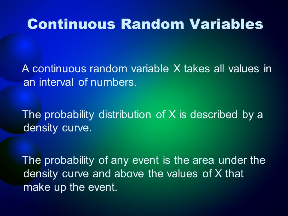 Continuous Random Variables A continuous random variable X takes all values in an interval of numbers. The probability distribution of X is described