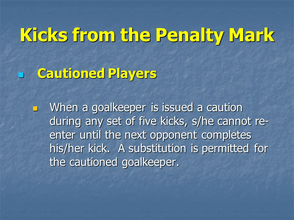 Kicks from the Penalty Mark Cautioned Players Cautioned Players When a goalkeeper is issued a caution during any set of five kicks, s/he cannot re- enter until the next opponent completes his/her kick.