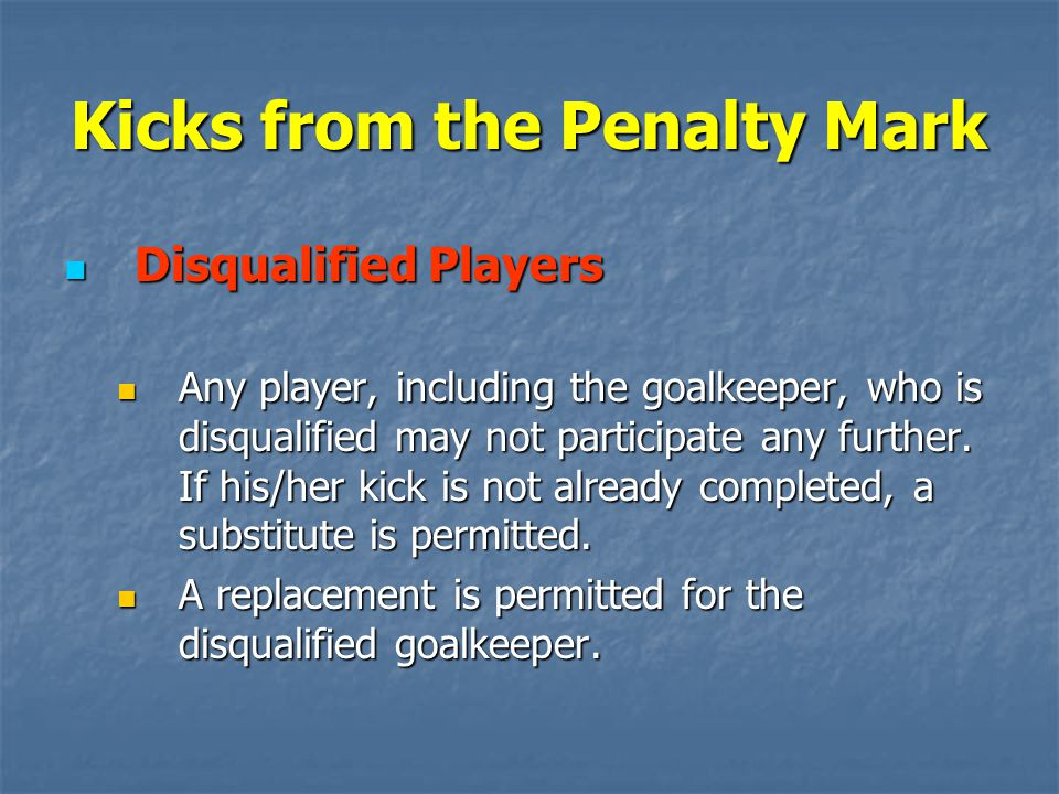 Kicks from the Penalty Mark Disqualified Players Disqualified Players Any player, including the goalkeeper, who is disqualified may not participate any further.