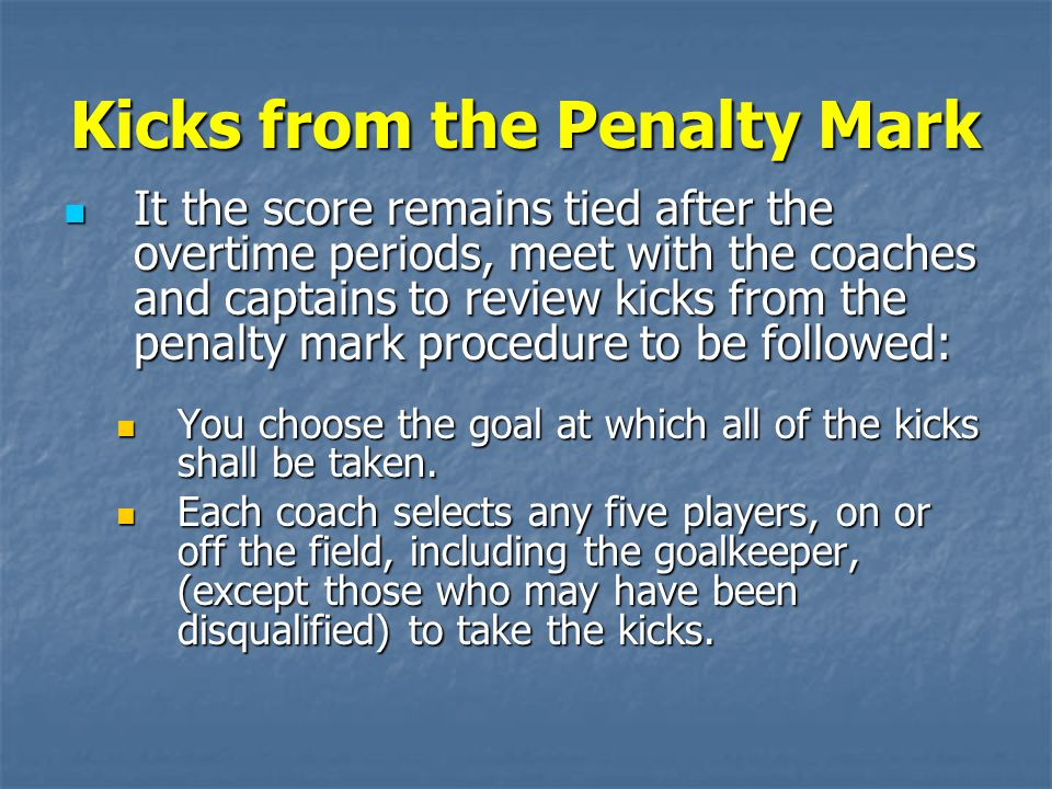 Kicks from the Penalty Mark It the score remains tied after the overtime periods, meet with the coaches and captains to review kicks from the penalty mark procedure to be followed: It the score remains tied after the overtime periods, meet with the coaches and captains to review kicks from the penalty mark procedure to be followed: You choose the goal at which all of the kicks shall be taken.