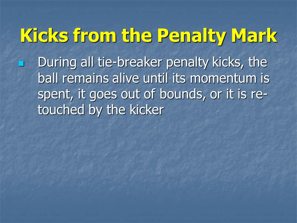 Kicks from the Penalty Mark During all tie-breaker penalty kicks, the ball remains alive until its momentum is spent, it goes out of bounds, or it is re- touched by the kicker During all tie-breaker penalty kicks, the ball remains alive until its momentum is spent, it goes out of bounds, or it is re- touched by the kicker