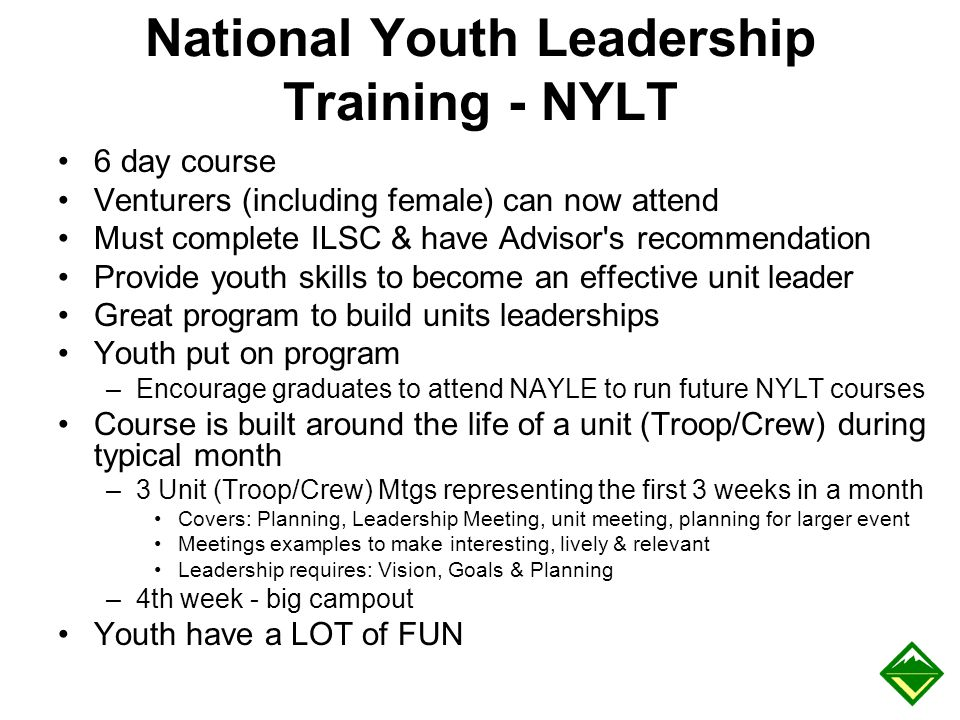 National Youth Leadership Training - NYLT 6 day course Venturers (including female) can now attend Must complete ILSC & have Advisor's recommendation
