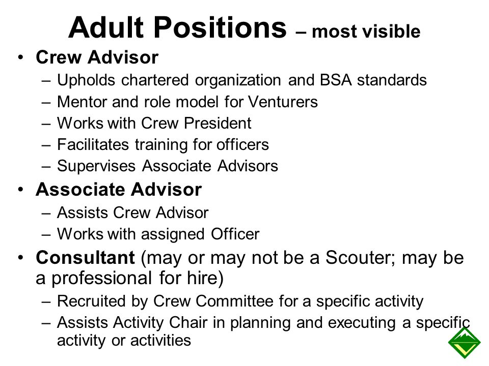 Adult Positions – most visible Crew Advisor –Upholds chartered organization and BSA standards –Mentor and role model for Venturers –Works with Crew Pr