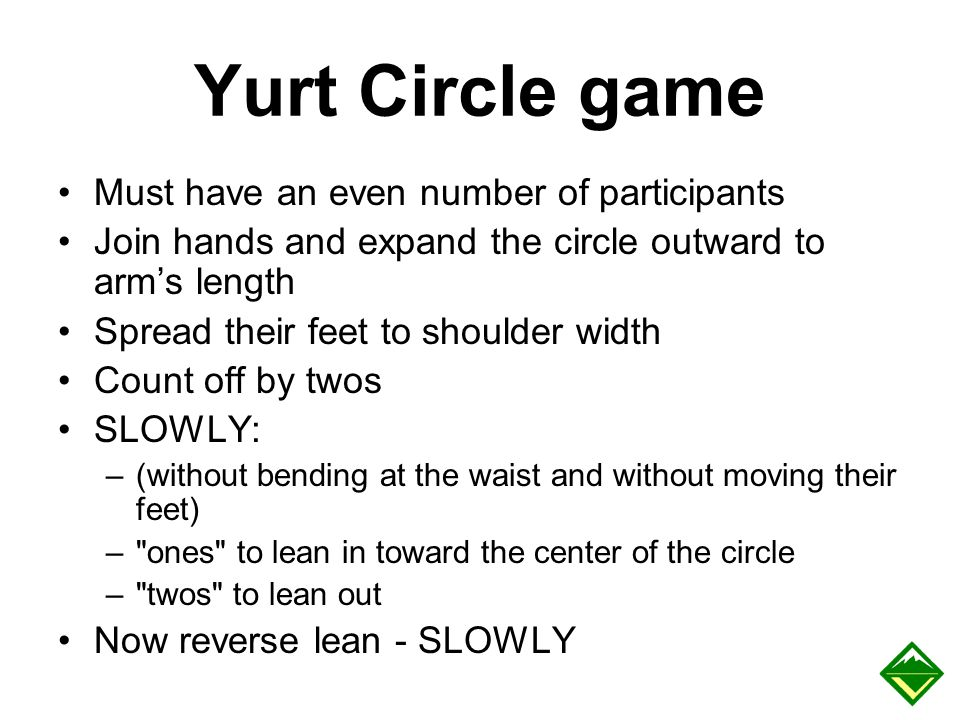 Yurt Circle game Must have an even number of participants Join hands and expand the circle outward to arm's length Spread their feet to shoulder width