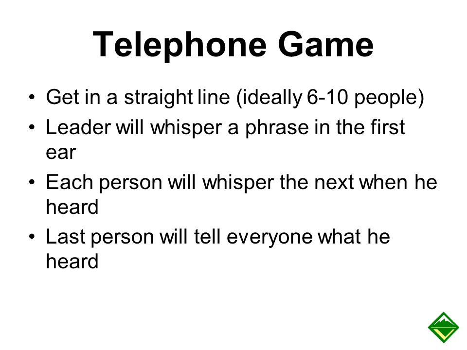 Telephone Game Get in a straight line (ideally 6-10 people) Leader will whisper a phrase in the first ear Each person will whisper the next when he he