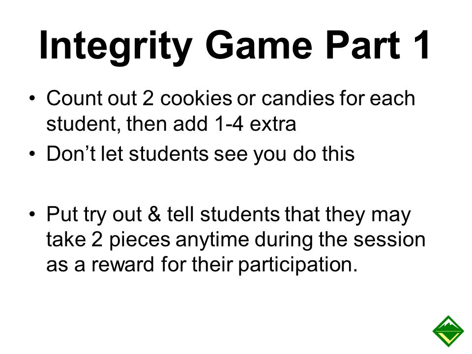 Integrity Game Part 1 Count out 2 cookies or candies for each student, then add 1-4 extra Don't let students see you do this Put try out & tell studen