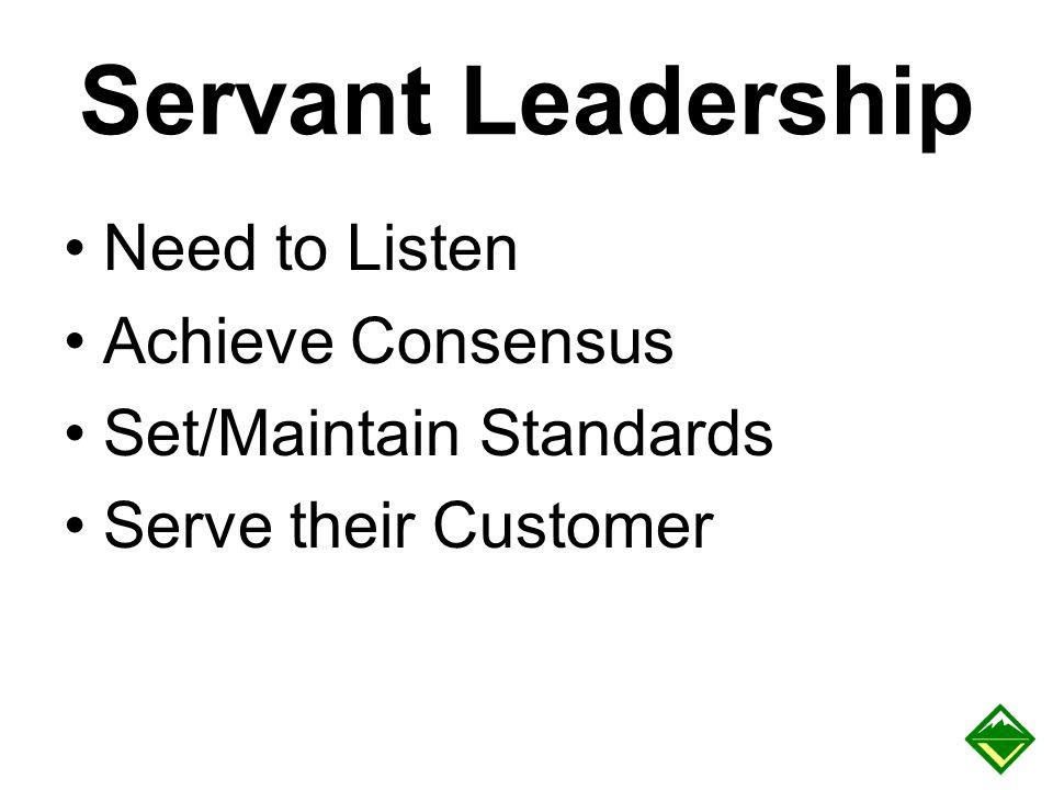 Servant Leadership Need to Listen Achieve Consensus Set/Maintain Standards Serve their Customer