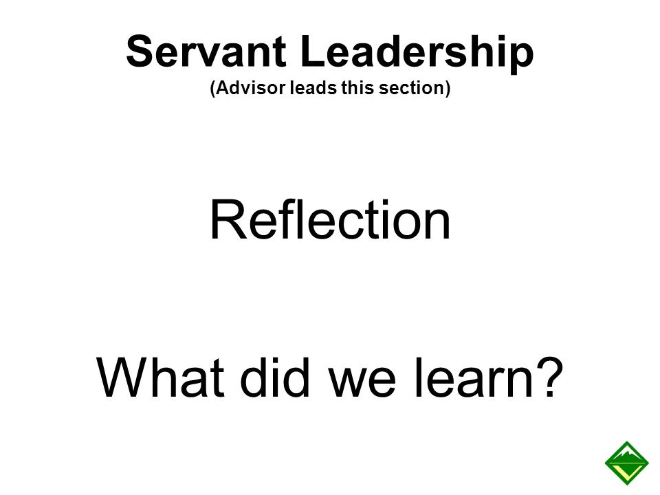 Servant Leadership (Advisor leads this section) Reflection What did we learn?