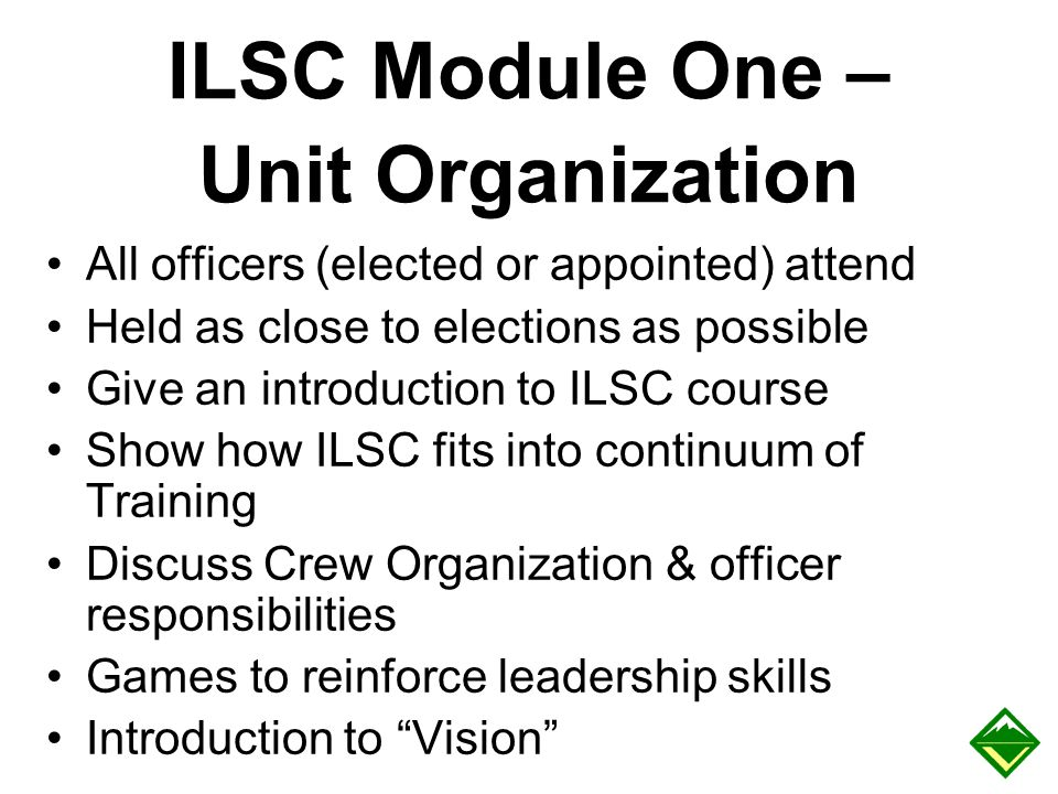 ILSC Module One – Unit Organization All officers (elected or appointed) attend Held as close to elections as possible Give an introduction to ILSC cou