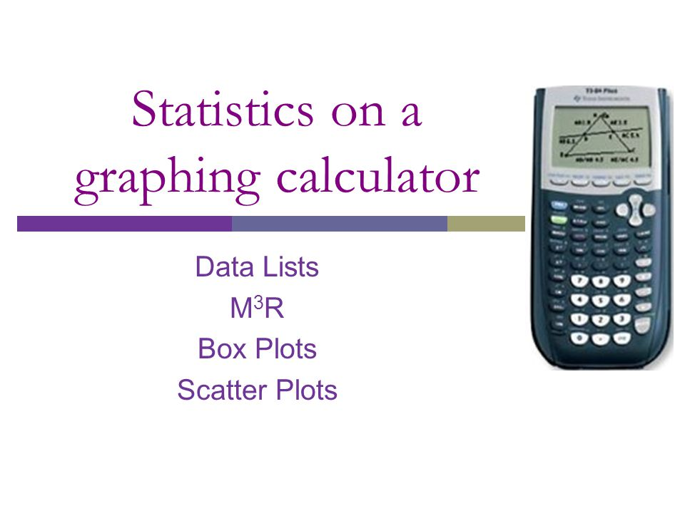 Statistics on a graphing calculator Data Lists M 3 R Box Plots Scatter Plots