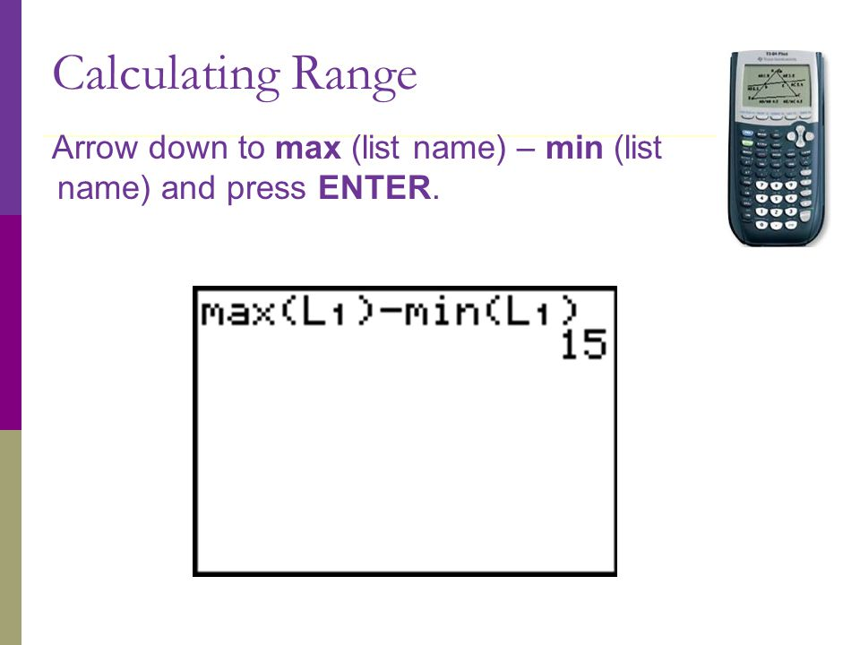 Calculating Range Arrow down to max (list name) – min (list name) and press ENTER.