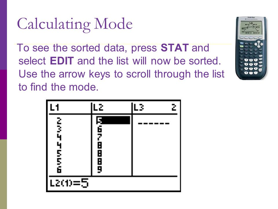 Calculating Mode To see the sorted data, press STAT and select EDIT and the list will now be sorted.