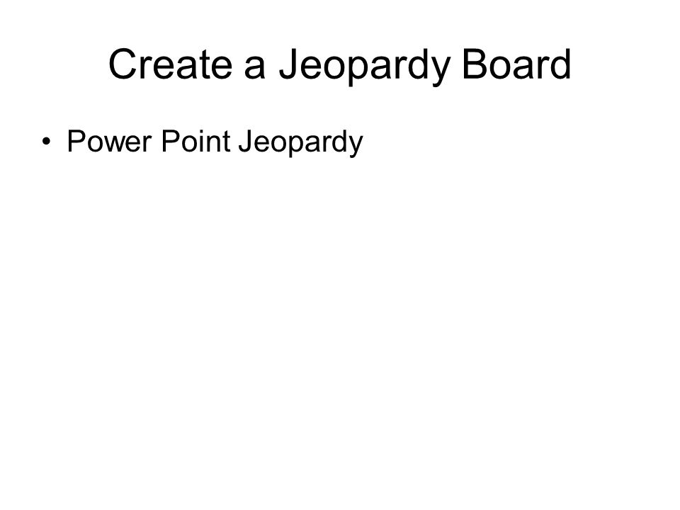 Create a Jeopardy Board Power Point Jeopardy