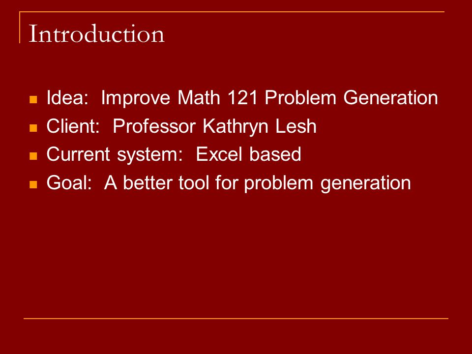 Introduction Idea: Improve Math 121 Problem Generation Client: Professor Kathryn Lesh Current system: Excel based Goal: A better tool for problem gene
