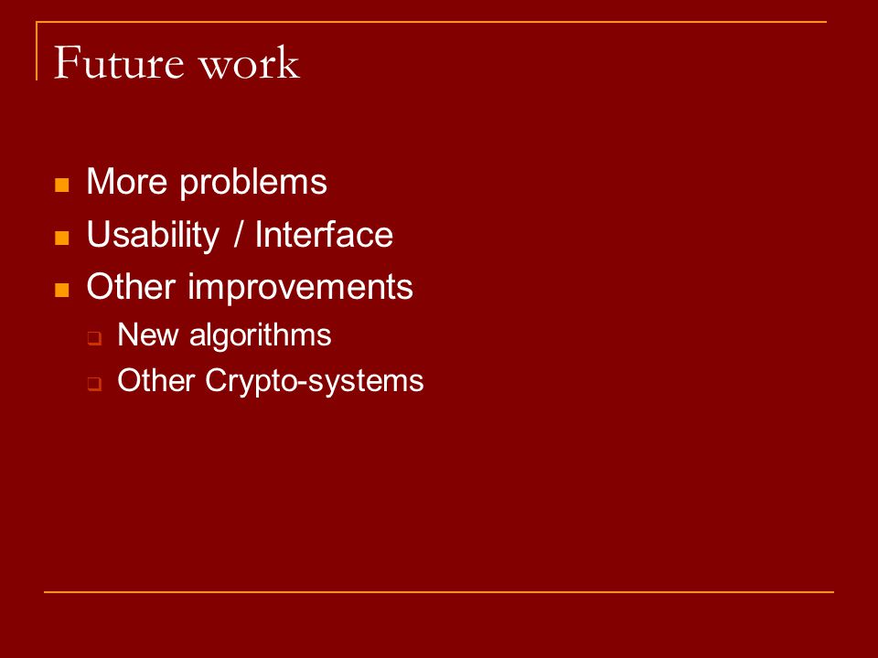 Future work More problems Usability / Interface Other improvements  New algorithms  Other Crypto-systems