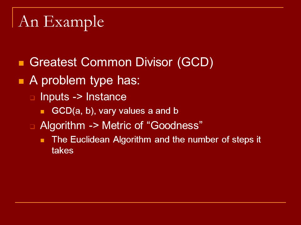 "An Example Greatest Common Divisor (GCD) A problem type has:  Inputs -> Instance GCD(a, b), vary values a and b  Algorithm -> Metric of ""Goodness"" T"