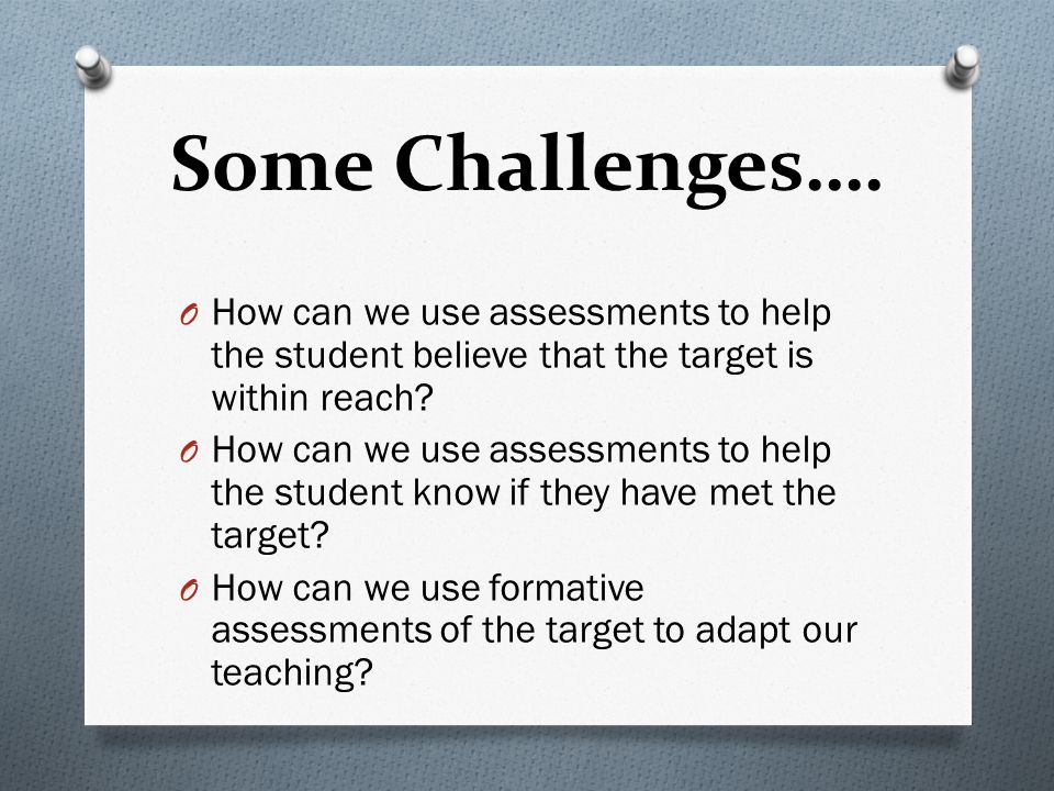 Some Challenges…. O How can we use assessments to help the student believe that the target is within reach? O How can we use assessments to help the s