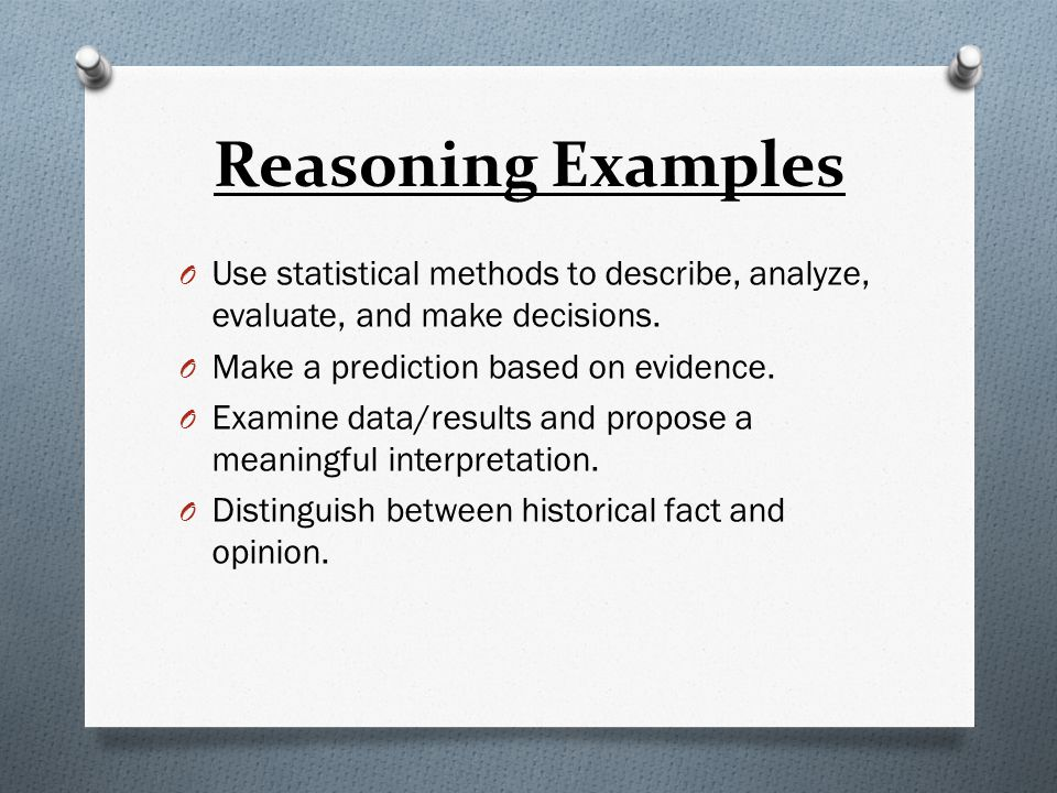Reasoning Examples O Use statistical methods to describe, analyze, evaluate, and make decisions. O Make a prediction based on evidence. O Examine data