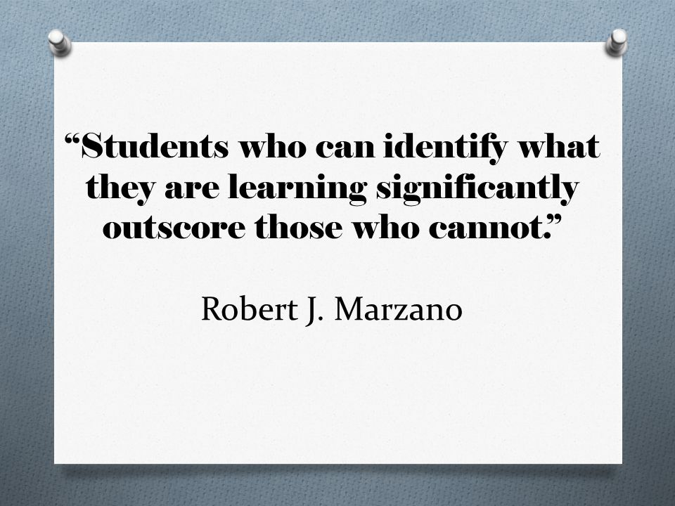 """""""Students who can identify what they are learning significantly outscore those who cannot."""" Robert J. Marzano"""
