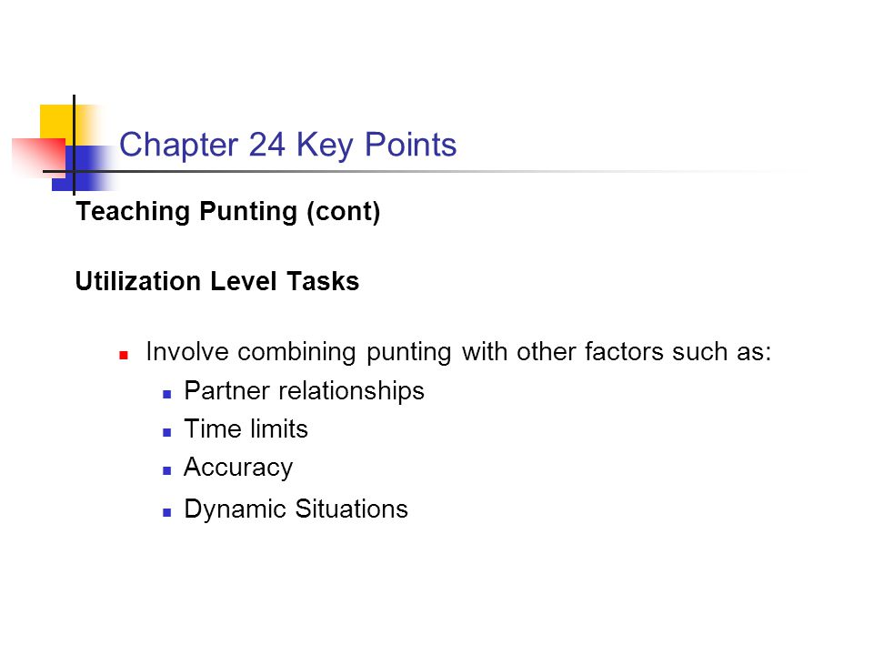 Chapter 24 Key Points Teaching Punting (cont) Utilization Level Tasks Involve combining punting with other factors such as: Partner relationships Time