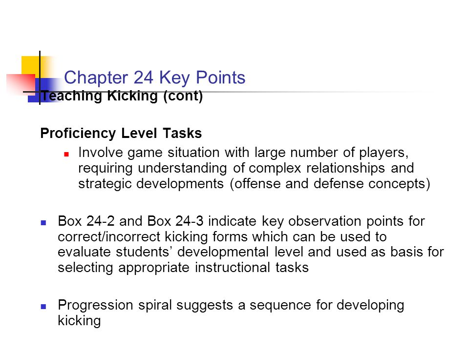 Chapter 24 Key Points Teaching Kicking (cont) Proficiency Level Tasks Involve game situation with large number of players, requiring understanding of